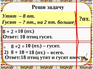 Утят – 8 пт. Гусят – ? пт., на 2 пт. больше Реши задачу 8 + 2 = Ответ: 10 пти