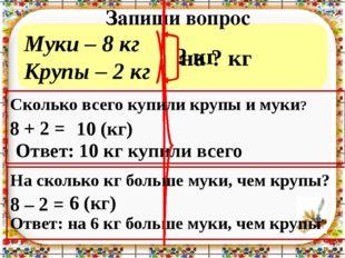 Муки – 8 кг Крупы – 2 кг Запиши вопрос 8 + 2 = 8 – 2 = Ответ: 10 кг купили вс
