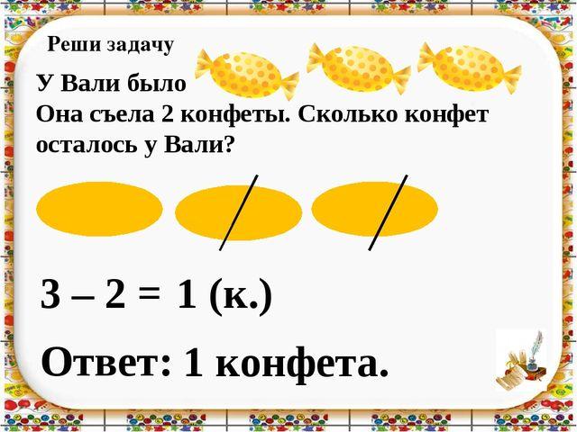 Реши задачу 3 – 2 = Ответ: 1 конфета. 1 (к.) У Вали было Она съела 2 конфеты....