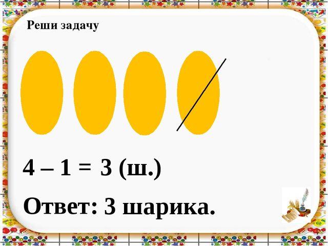 Реши задачу 4 – 1 = Ответ: 3 шарика. 3 (ш.)