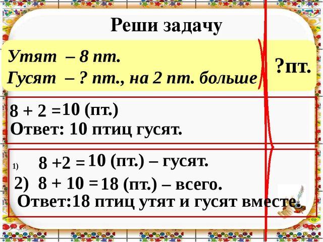 Утят – 8 пт. Гусят – ? пт., на 2 пт. больше Реши задачу 8 + 2 = Ответ: 10 пти...