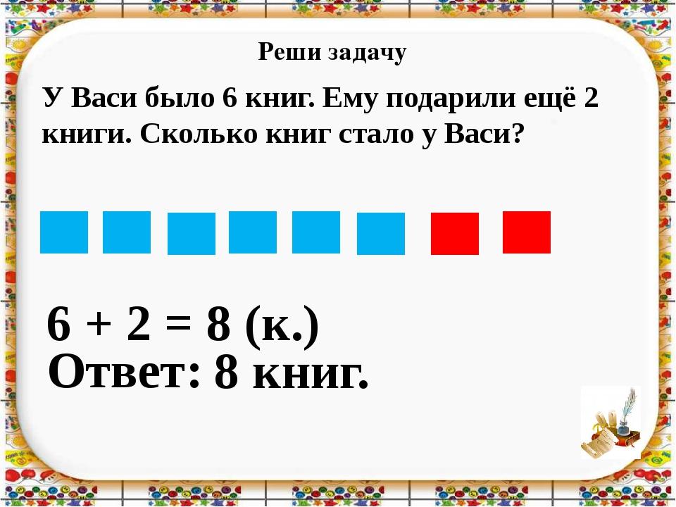 Реши задачу 6 + 2 = Ответ: 8 книг. 8 (к.) У Васи было 6 книг. Ему подарили ещ...