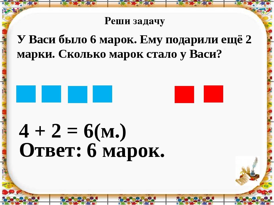Реши задачу 4 + 2 = Ответ: 6 марок. 6(м.) У Васи было 6 марок. Ему подарили е...