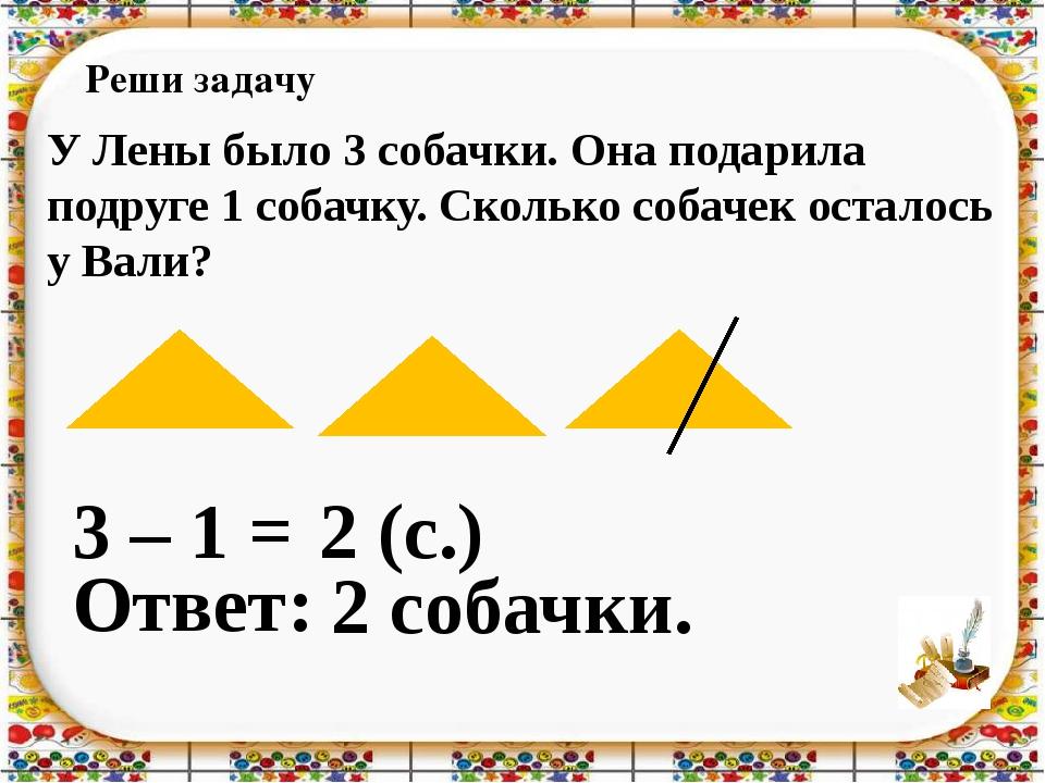 Реши задачу 3 – 1 = Ответ: 2 собачки. 2 (с.) У Лены было 3 собачки. Она подар...