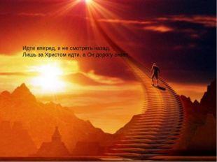 Идти вперед, и не смотреть назад, Лишь за Христом идти, а Он дорогу знает.