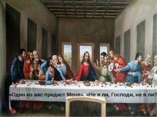 «Один из вас предаст Меня». «Не я ли, Господи, не я ли?»