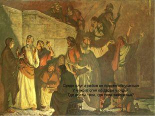 Среди слуг и рабов он присел обсушиться У чужого огня во дворе у судьи. Где
