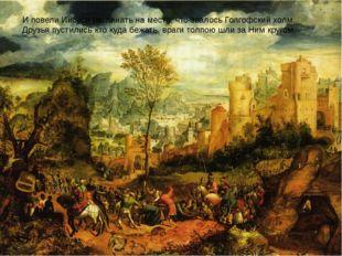И повели Иисуса распинать на место, что звалосьГолгофский холм. Друзья пуст
