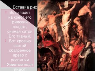 Вот кладет на крест его римский солдат, снимая хитон Еготканый. Вот кровью с