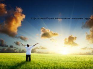 И пусть хвала Ему несется из наших пламенных сердец,