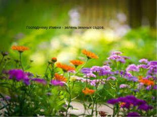 Господнему Имени-зелень земных садов.