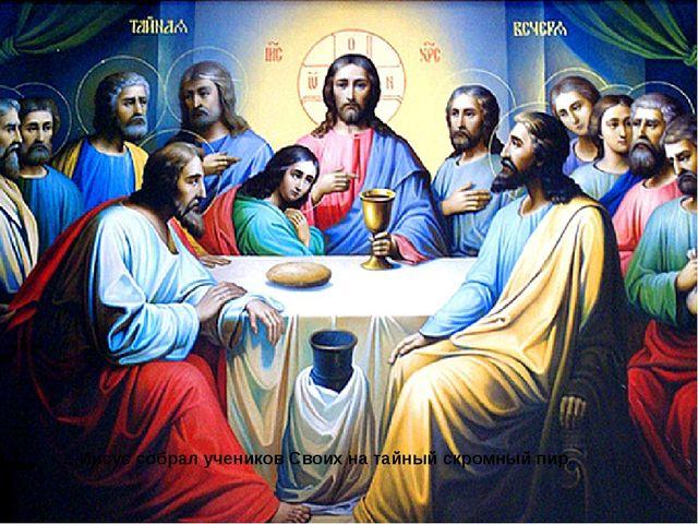 … Иисус собрал учеников Своих на тайныйскромный пир.