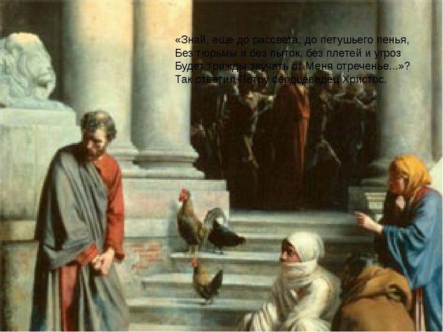 «Знай, еще до рассвета, до петушьего пенья, Без тюрьмы и без пыток, без плет...