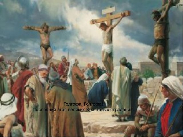 Голгофа, Голгофа! Последний этап великих Христовых страданий.