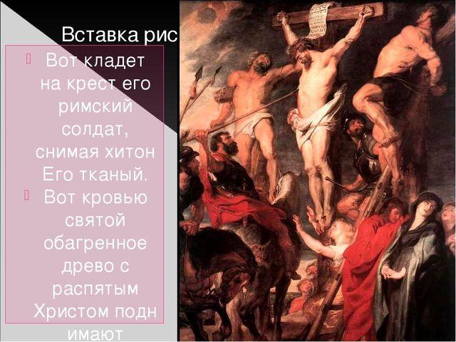 Вот кладет на крест его римский солдат, снимая хитон Еготканый. Вот кровью с...