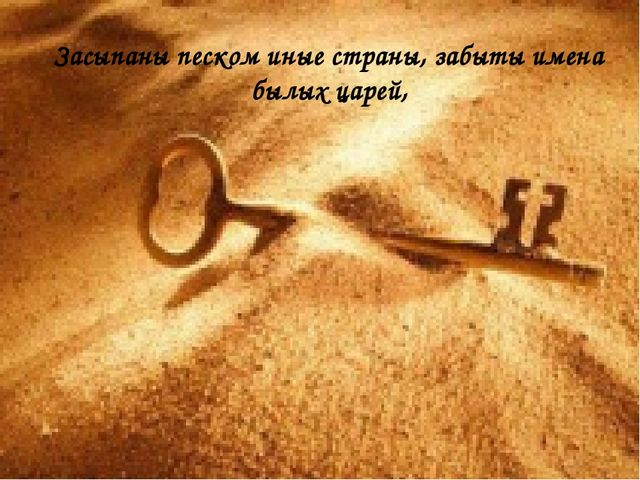 Засыпаны песком иные страны, забыты имена былых царей,