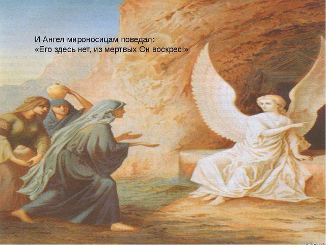 И Ангел мироносицам поведал: «Его здесь нет, из мертвых Он воскрес!»