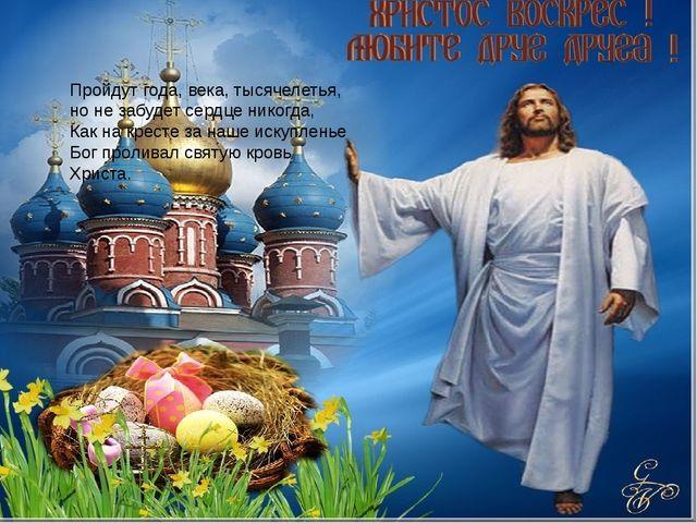 Пройдут года, века, тысячелетья, но не забудет сердце никогда, Как на кресте...