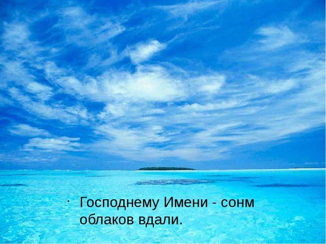 Господнему Имени-сонм облаков вдали.