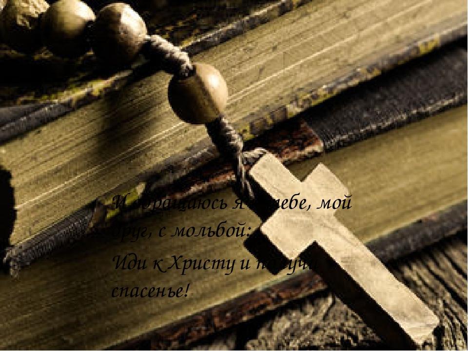 И обращаюсь я к тебе, мой друг, с мольбой: Иди к Христу и получи спасенье!