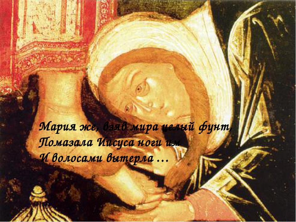Мария же, взяв мира целый фунт, Помазала Иисуса ноги им И волосами вытерла …