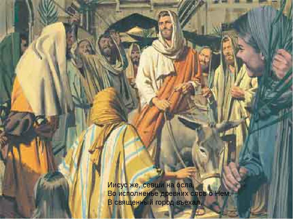 Иисус же, севши на осла, Во исполненье древних слов о Нем, В священный город...