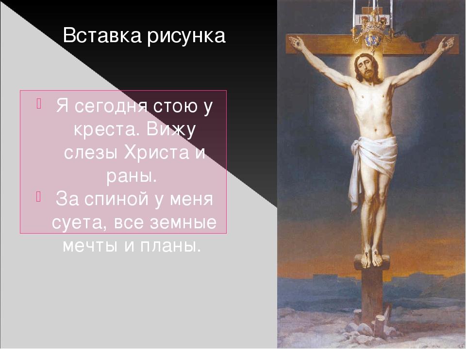 Я сегодня стою у креста. Вижу слезы Христа и раны. За спиной у меня суета, вс...
