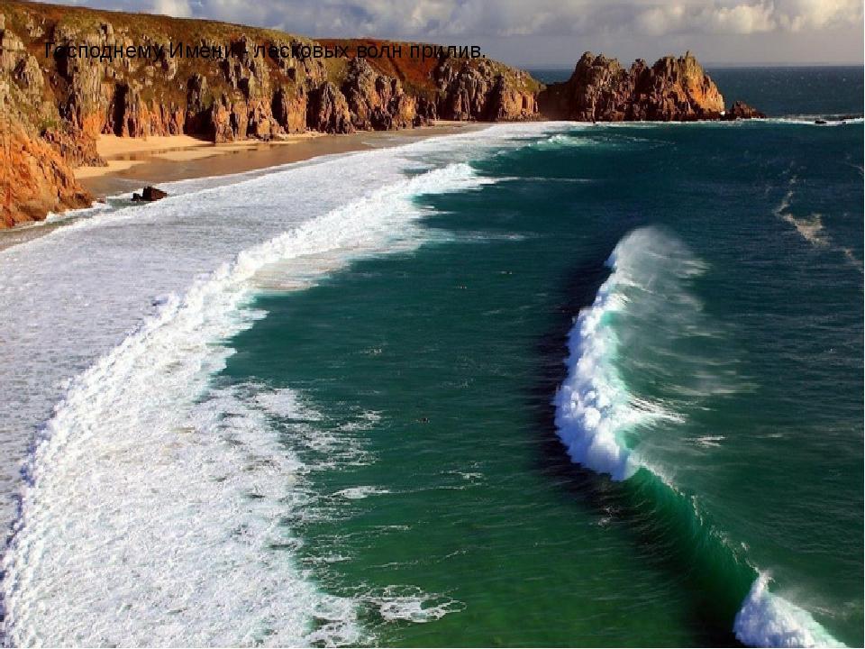 Господнему Имени-ласковых волн прилив.