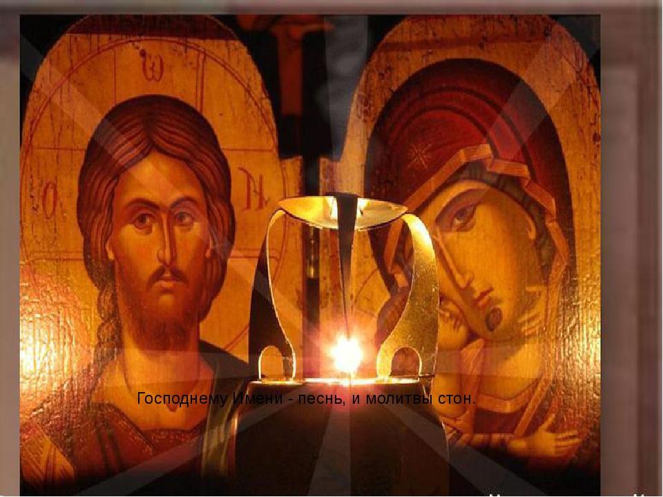 Господнему Имени-песнь, и молитвы стон.