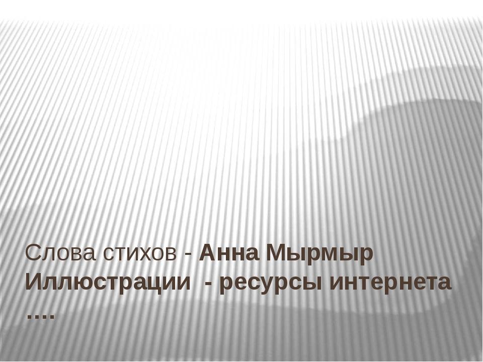 Слова стихов - Анна Мырмыр Иллюстрации - ресурсы интернета ….