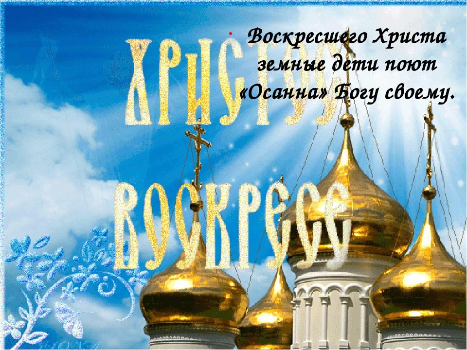 Воскресшего Христа земные дети поют «Осанна» Богу своему.