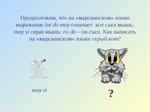 Предположим, что на «марсианском» языке выражение lot do may означает кот съе