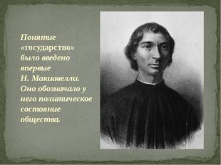 Понятие «государство» было введено впервые Н. Макиавелли. Оно обозначало у н