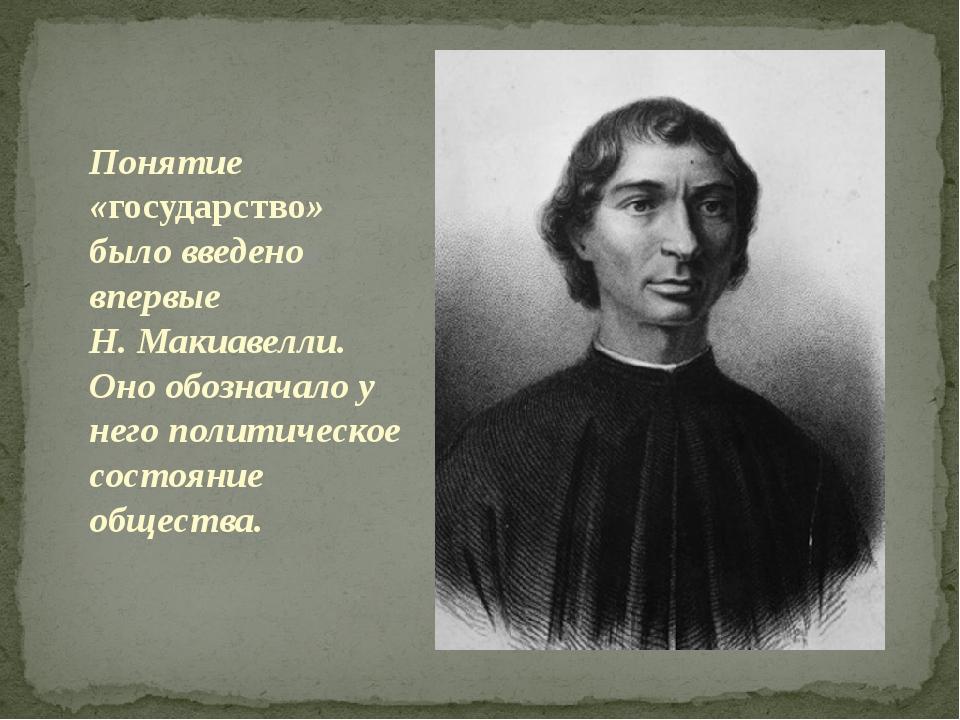 Понятие «государство» было введено впервые Н. Макиавелли. Оно обозначало у н...