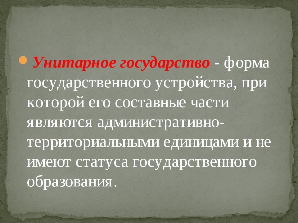 Унитарное государство - форма государственного устройства, при которой его со...