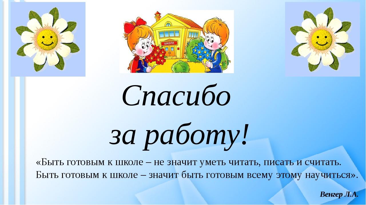 Спасибо за работу! «Быть готовым к школе – не значит уметь читать, писать и с...