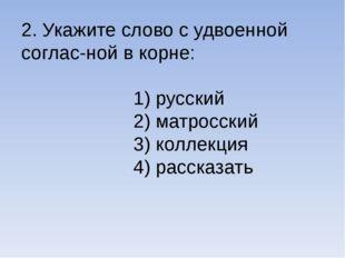 2. Укажите слово с удвоенной соглас-ной в корне: 1) русский 2) матросский 3)