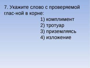 7. Укажите слово с проверяемой глас-ной в корне: 1) комплимент 2) тротуар 3)