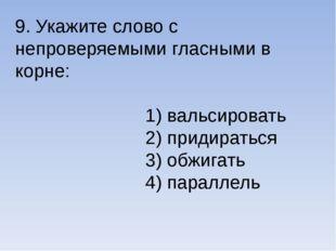 9. Укажите слово с непроверяемыми гласными в корне: 1) вальсировать 2) придир