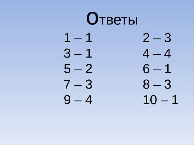 ответы 1 – 1 2 – 3 3 – 1 4 – 4 5 – 2 6 – 1 7 – 3 8 – 3 9 – 4 10 – 1