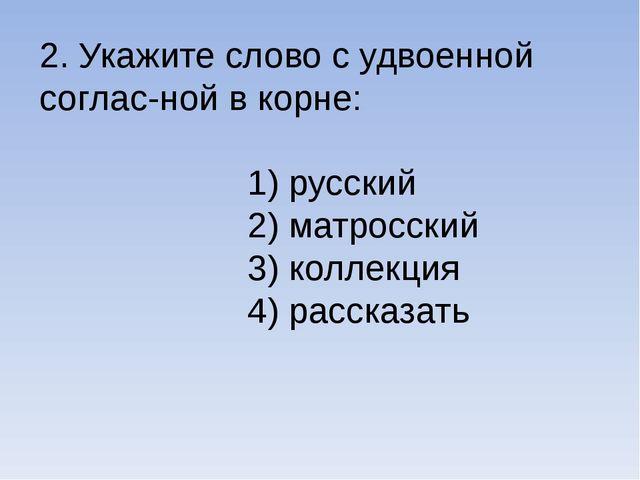 2. Укажите слово с удвоенной соглас-ной в корне: 1) русский 2) матросский 3)...