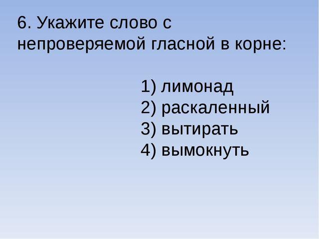 6. Укажите слово с непроверяемой гласной в корне: 1) лимонад 2) раскаленный 3...