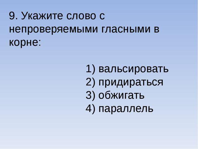 9. Укажите слово с непроверяемыми гласными в корне: 1) вальсировать 2) придир...