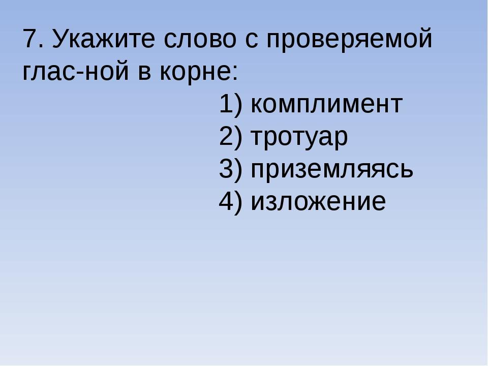 7. Укажите слово с проверяемой глас-ной в корне: 1) комплимент 2) тротуар 3)...