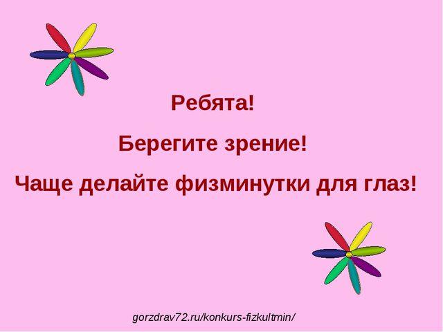 Ребята! Берегите зрение! Чаще делайте физминутки для глаз! gorzdrav72.ru/konk...