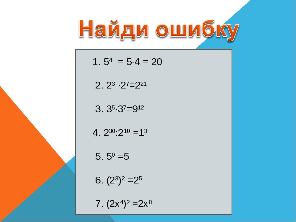 1. 54 = 5∙4 = 20 2. 23 ∙27=221 3. 35∙37=912 4. 230:210 =13 5. 50 =5 6. (23)2...