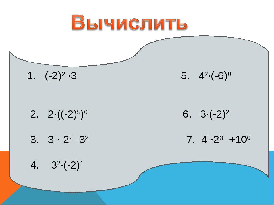 1. (-2)2 ∙3 5. 42∙(-6)0 2. 2∙((-2)5)0 6. 3∙(-2)2 3. 31∙ 22 -32 7. 41∙23 +100...