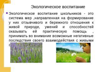 Экологическое воспитание Экологическое воспитание школьников - это система м