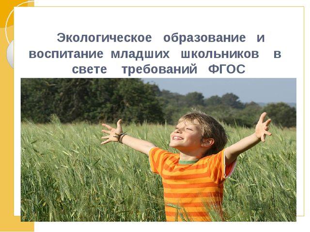 Экологическое образование и воспитание младших школьников в свете требований...