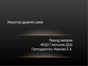 Период империи МУДО Гжельская ДХШ Преподаватель Маркова Е.А. Искусство древне